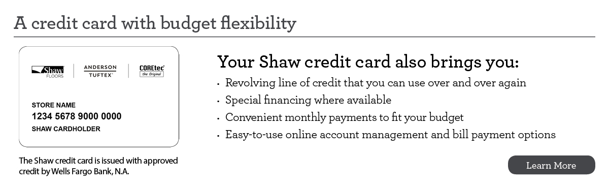 The Shaw Credit Card - A credit card with budget flexibility. The Shaw Credit Card offers: a revolving line of credit, special financing where available, convenient monthly payments to fit your budget, and easy-to-use online account management and bill payment options.